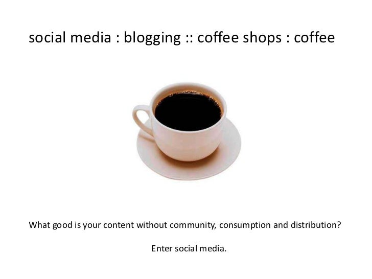 social media : blogging :: coffee shops : coffeeWhat good is your content without community, consumption and distribution?...