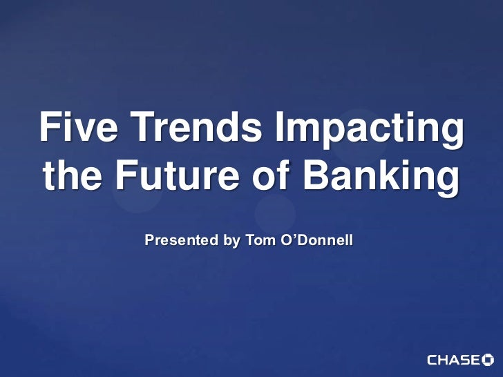 Five Trends Impactingthe Future of Banking     Presented by Tom O'Donnell