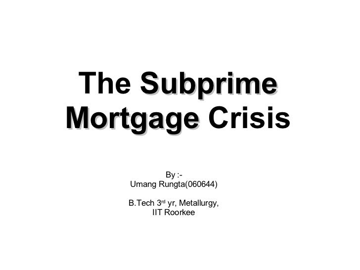 The  Subprime Mortgage  Crisis By :- Umang Rungta(060644) B.Tech 3 rd  yr, Metallurgy, IIT Roorkee