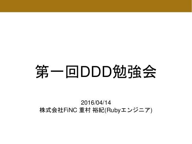 第一回DDD勉強会 2016/04/14 株式会社FiNC 重村 裕紀(Rubyエンジニア)