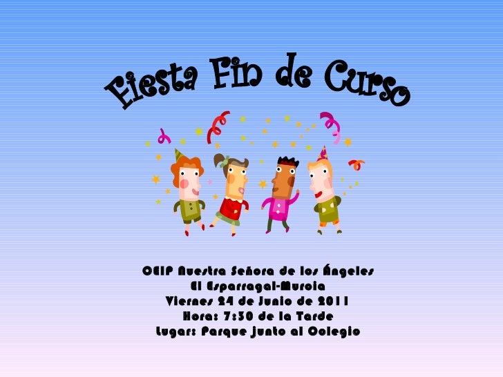 Fiesta Fin de Curso CEIP Nuestra Señora de los Ángeles El Esparragal-Murcia Viernes 24 de Junio de 2011 Hora: 7:30 de la T...