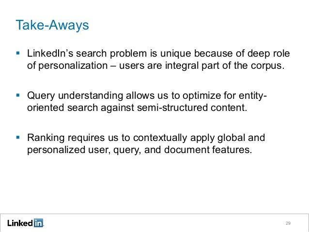 Take-Aways §  LinkedIn's search problem is unique because of deep role of personalization – users are integral part of th...