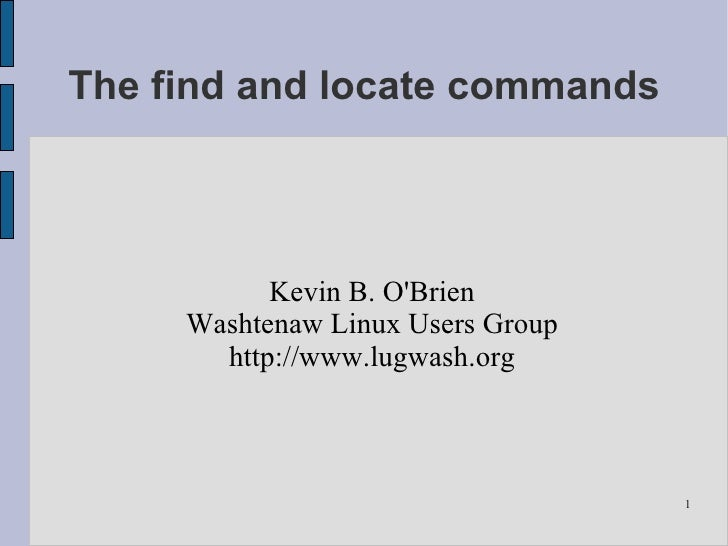 The find and locate commands               Kevin B. O'Brien      Washtenaw Linux Users Group        http://www.lugwash.org...