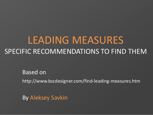 LEADING MEASURES SPECIFIC RECOMMENDATIONS TO FIND THEM Based on http://www.bscdesigner.com/find-leading-measures.htm By Al...