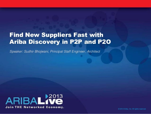 Find New Suppliers Fast withAriba Discovery in P2P and P2OSpeaker: Sudhir Bhojwani, Principal Staff Engineer, Architect© 2...