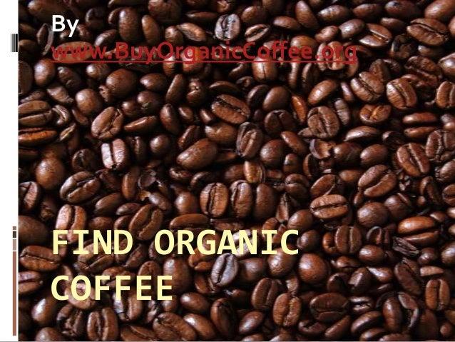 Bywww.BuyOrganicCoffee.orgFIND ORGANICCOFFEE