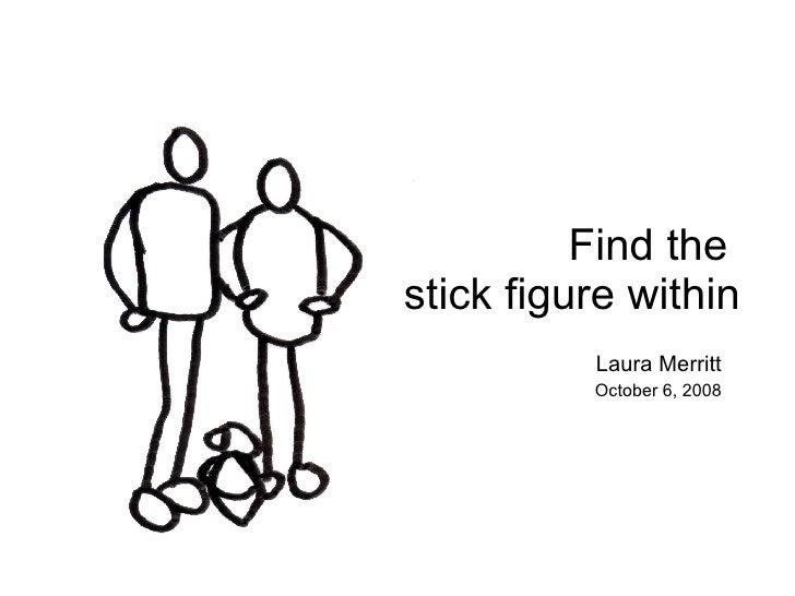 <ul><li>Laura Merritt </li></ul><ul><li>October 6, 2008 </li></ul>Find the  stick figure within
