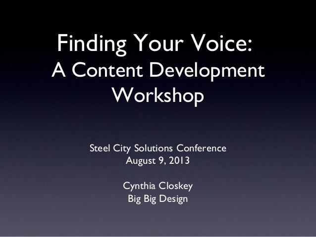 Steel City Solutions Conference August 9, 2013 Cynthia Closkey Big Big Design Finding Your Voice: A Content Development Wo...