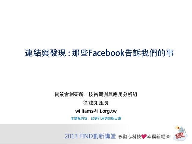 連結與發現 : 那些Facebook告訴我們的事 資策會創研所/技術觀測與應用分析組 徐毓良 組長 williams@iii.org.tw 本簡報內容,如需引用請註明出處
