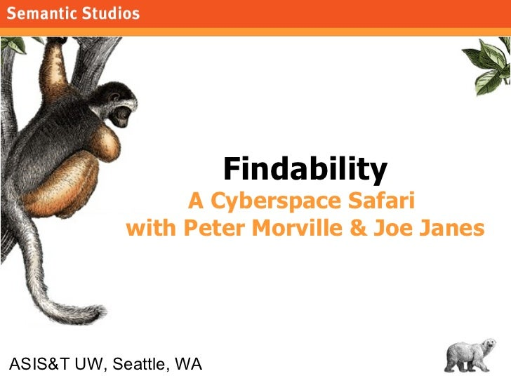 Findability A Cyberspace Safari  with Peter Morville & Joe Janes ASIS&T UW, Seattle, WA