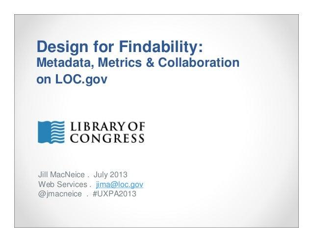 Design for Findability: Metadata, Metrics & Collaboration on LOC.gov Jill MacNeice . July 2013 Web Services . jima@loc.gov...