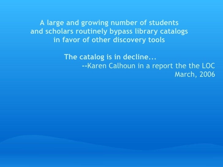 Alarge and growing number of students and scholars routinely bypass library catalogs       in favor of other discovery to...