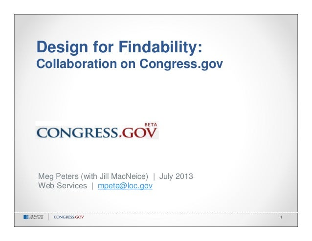 1 Design for Findability: Collaboration on Congress.gov Meg Peters (with Jill MacNeice)   July 2013 Web Services   mpete@l...