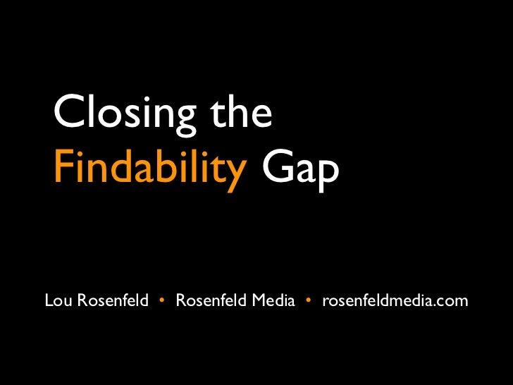 Closing theFindability Gap8 better practices frominformation architectureLou Rosenfeld •  Rosenfeld Media •  rosenfeldmedi...