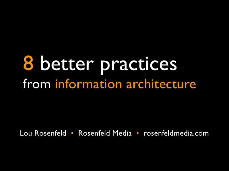 8 better practicesfrom information architectureLou Rosenfeld • Rosenfeld Media • rosenfeldmedia.com