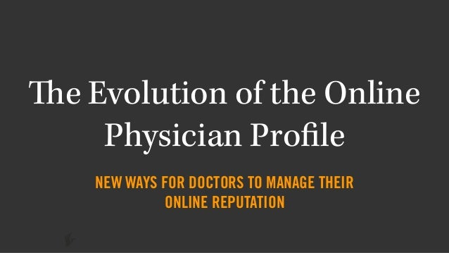 The Evolution of the Online Physician Profile NEW WAYS FOR DOCTORS TO MANAGE THEIR ONLINE REPUTATION