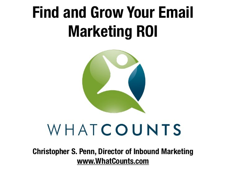 Find and Grow Your Email      Marketing ROIChristopher S. Penn, Director of Inbound Marketing              www.WhatCounts....