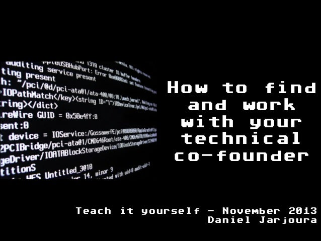 How to find and work with your technical co-founder Teach it yourself - November 2013 Daniel Jarjoura