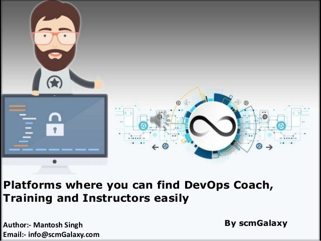 scmGalaxy.com 1 Platforms where you can find DevOps Coach, Training and Instructors easily Author:- Mantosh Singh Email:- ...