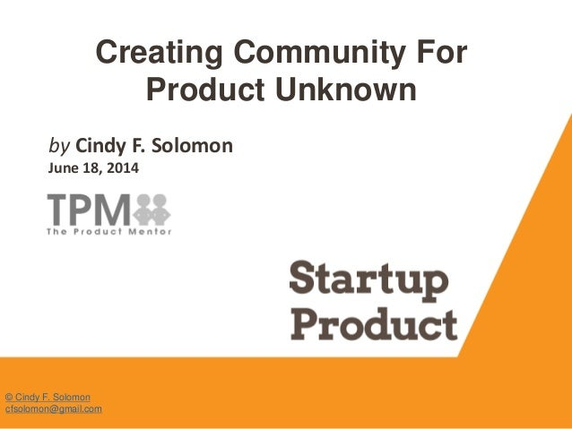 Creating Community For Product Unknown by Cindy F. Solomon June 18, 2014 © Cindy F. Solomon cfsolomon@gmail.com