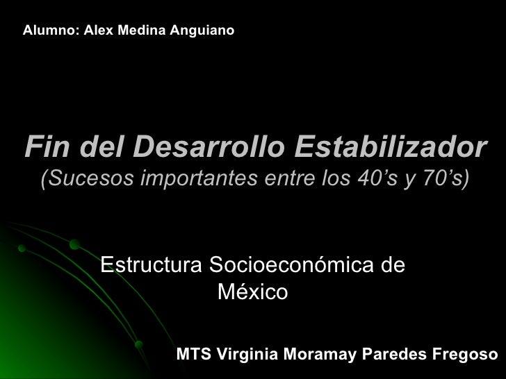 Fin del Desarrollo Estabilizador (Sucesos importantes entre los 40's y 70's) Estructura Socioeconómica de México Alumno: A...