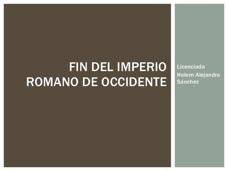 Licenciada Helem Alejandra Sánchez  FIN DEL IMPERIO ROMANO DE OCCIDENTE