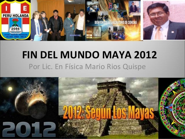 FIN DEL MUNDO MAYA 2012 Por Lic. En Física Mario Rios Quispe