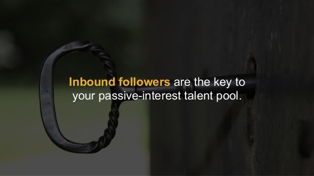Inbound followers are the key to  your passive-interest talent pool.