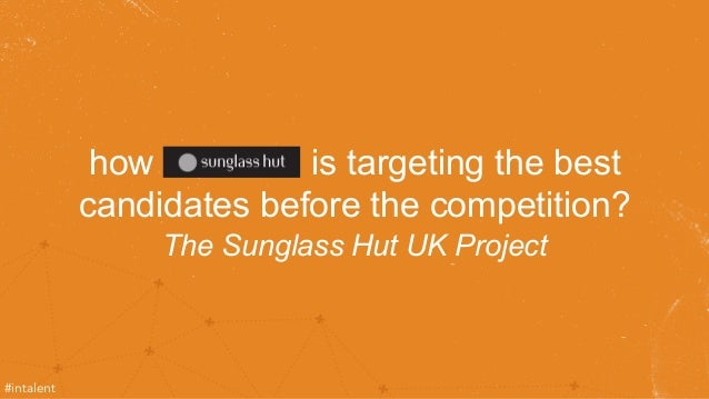 how is targeting the best  candidates before the competition?  The Sunglass Hut UK Project  #intalent