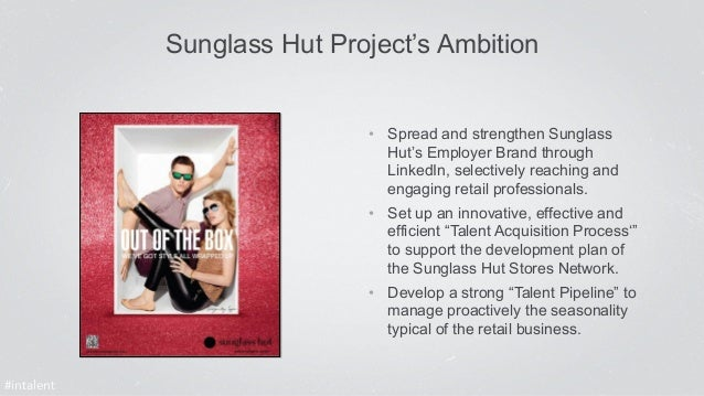 Sunglass Hut Project's Ambition  • Spread and strengthen Sunglass  Hut's Employer Brand through  LinkedIn, selectively rea...
