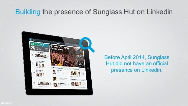 Building the presence of Sunglass Hut on Linkedin  Before April 2014, Sunglass  Hut did not have an official  presence on ...