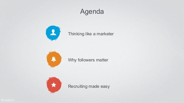 Agenda  Thinking like a marketer  Why followers matter  Recruiting made easy  #intalent