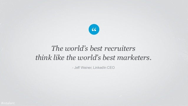 The world's best recruiters  think like the world's best marketers.  - Jeff Weiner, LinkedIn CEO  #intalent