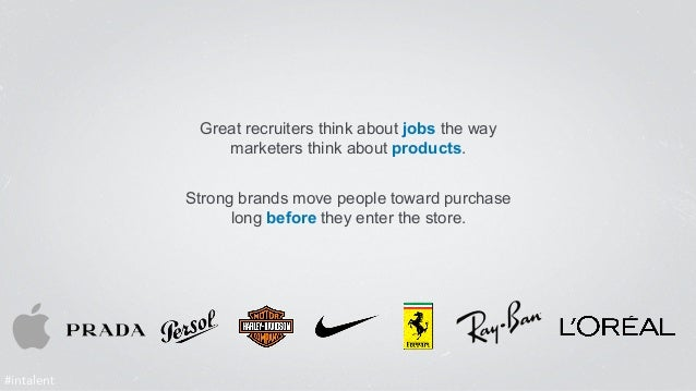 Great recruiters think about jobs the way  marketers think about products.  Strong brands move people toward purchase  lon...