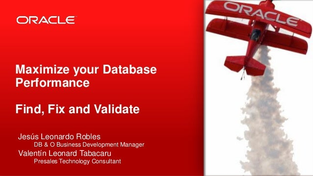 Copyright © 2012, Oracle and/or its affiliates. All rights reserved.1 Maximize your Database Performance Find, Fix and Val...