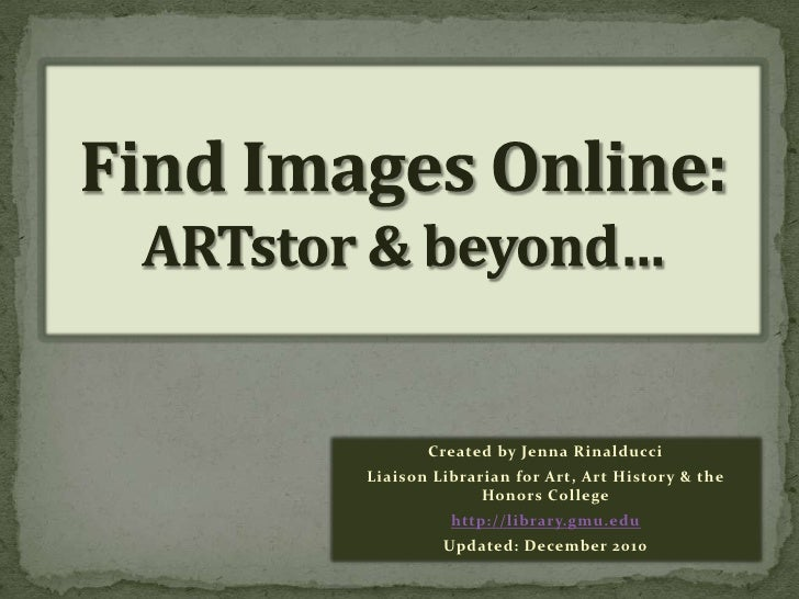 Find Images Online:ARTstor & beyond…<br />Created by Jenna Rinalducci<br />Liaison Librarian for Art, Art History & the Ho...