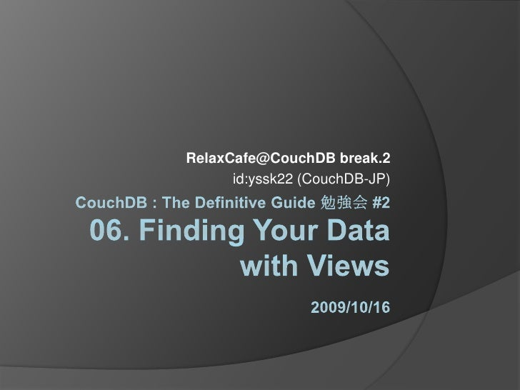 CouchDB : The Definitive Guide 勉強会 #206. Finding Your Data with Views2009/10/16<br />RelaxCafe@CouchDB break.2<br />id:yss...