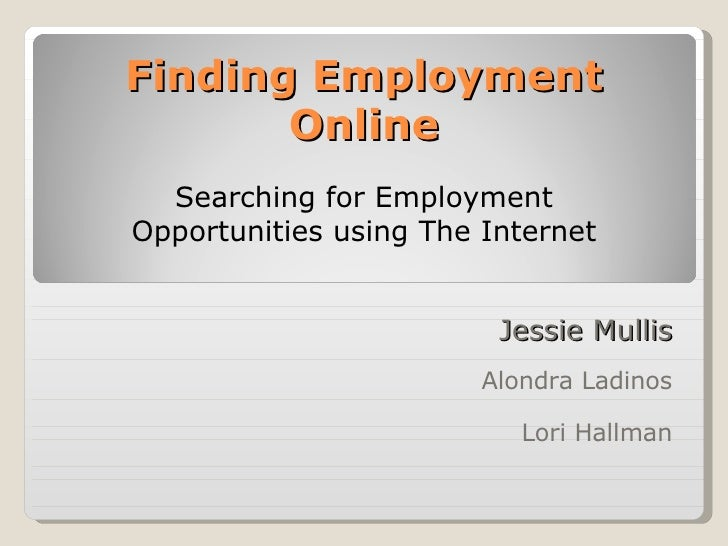 Finding Employment Online Jessie Mullis Alondra Ladinos Lori Hallman Searching for Employment Opportunities using The Inte...