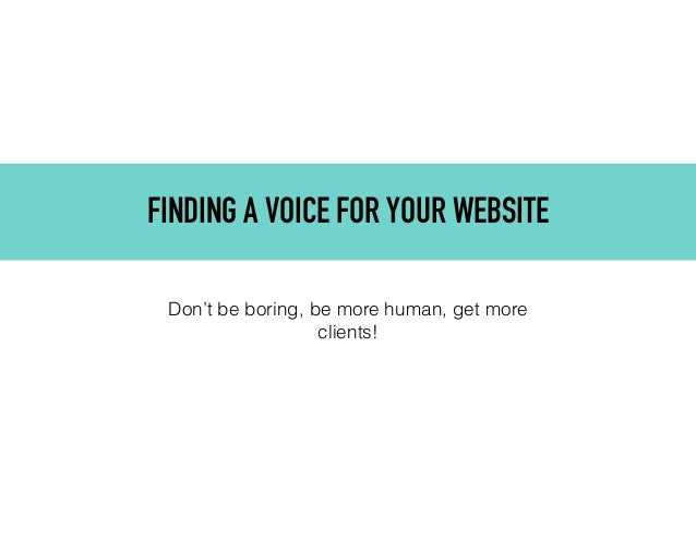 FINDING A VOICE FOR YOUR WEBSITE Don't be boring, be more human, get more clients!