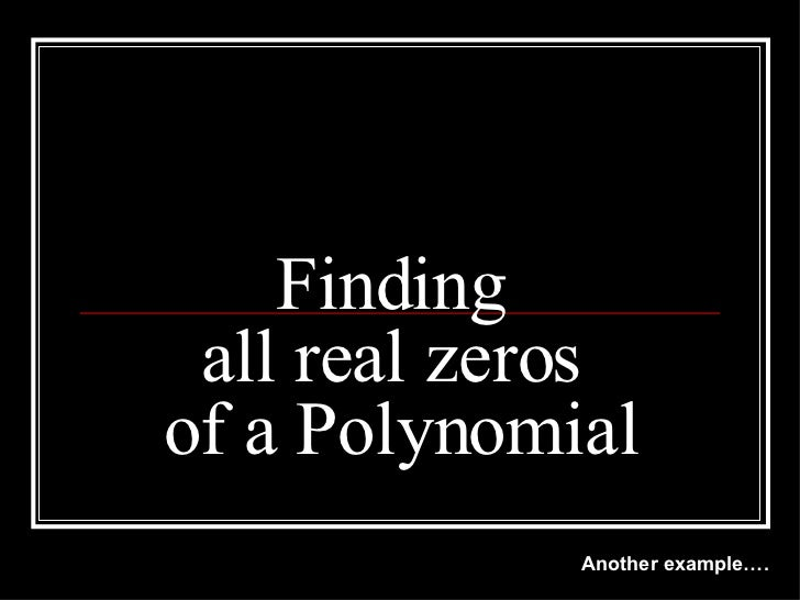 Finding  all real zeros  of a Polynomial Another example….