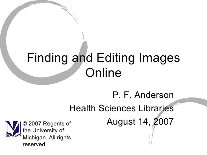 Finding and Editing Images Online P. F. Anderson Health Sciences Libraries August 14, 2007 © 2007 Regents of the Universit...