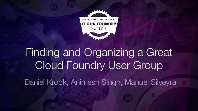 Finding and Organizing a Great Cloud Foundry User Group Daniel Krook, Animesh Singh, Manuel Silveyra