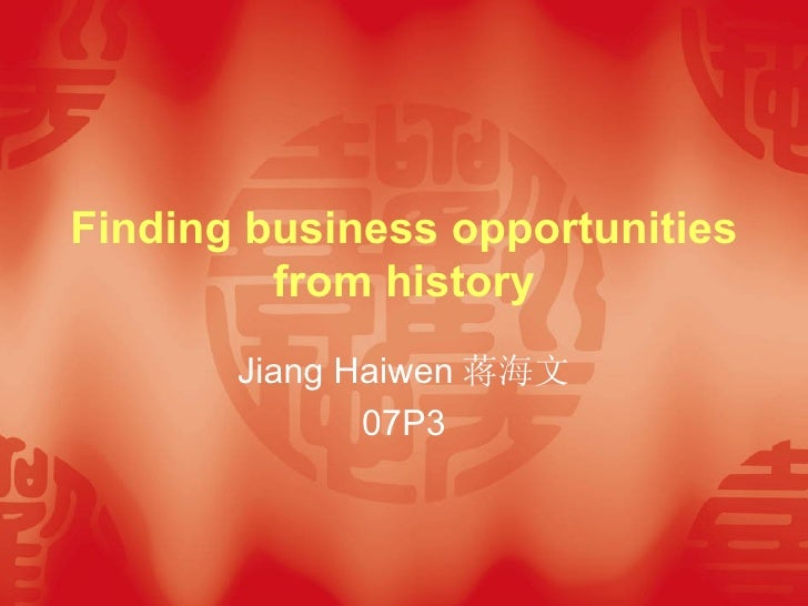 Finding business opportunities from history Jiang Haiwen 蒋海文 07P3