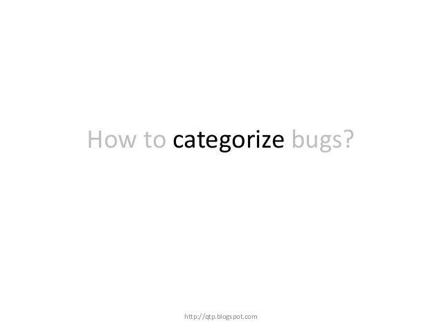 How to categorize bugs?  http://qtp.blogspot.com