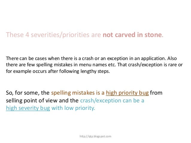 These 4 severities/priorities are not carved in stone. There can be cases when there is a crash or an exception in an appl...