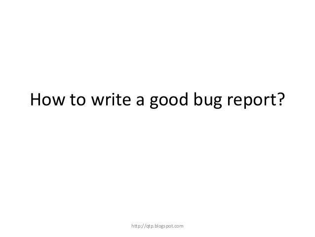 How to write a good bug report?  http://qtp.blogspot.com