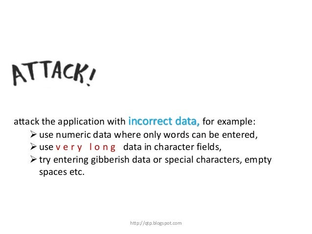 attack the application with incorrect data, for example:  use numeric data where only words can be entered,  use v e r y...