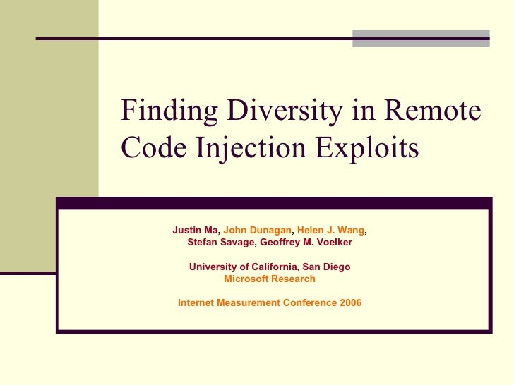 Finding Diversity in Remote Code Injection Exploits Justin Ma ,  John Dunagan ,  Helen J. Wang , Stefan Savage ,  Geoffrey...