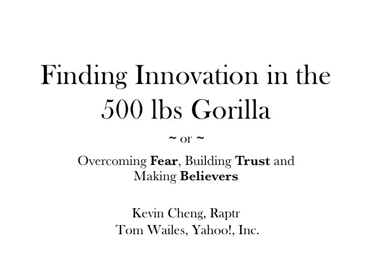 Finding Innovation in the      500 lbs Gorilla                  ~ or ~    Overcoming Fear, Building Trust and            M...