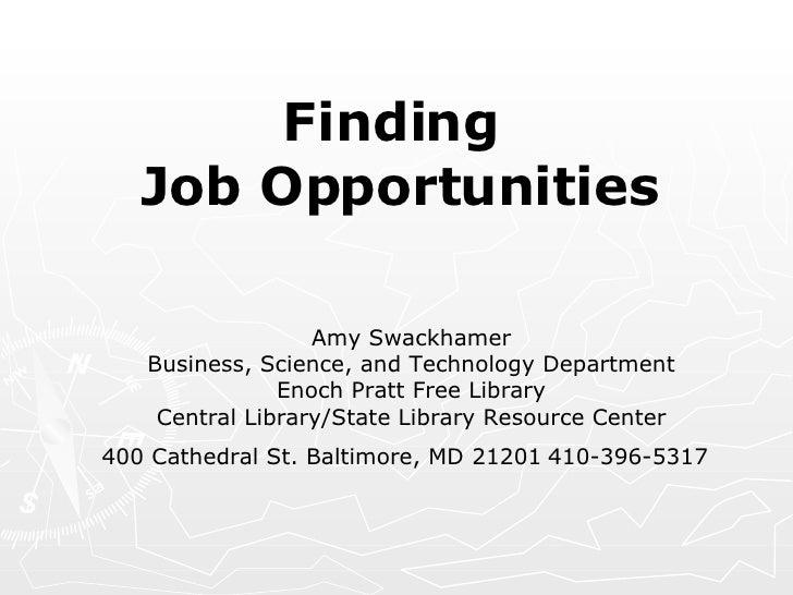 Finding  Job Opportunities <ul><li> Amy Swackhamer Business, Science, and Technology Department Enoch Pratt Free Library ...